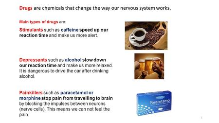 Main types of drugs are: Stimulants such as caffeine speed up our reaction time and make us more alert. Depressants such as alcohol slow down our reaction.