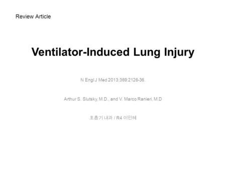 Ventilator-Induced Lung Injury N Engl J Med 2013;369:2126-36. Arthur S. Slutsky, M.D., and V. Marco Ranieri, M.D 호흡기 내과 / R4 이민혜 Review Article.