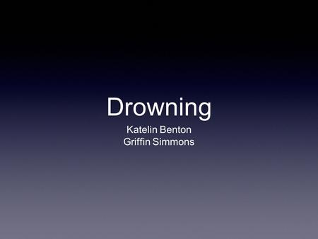 Drowning Katelin Benton Griffin Simmons. Phases of Drowning Surprise Involuntary breath holding Unconsciousness Hypoxic convulsions Clinical death.