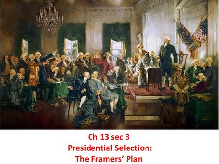 Ch 13 sec 3 Presidential Selection: The Framers' Plan.