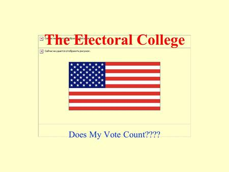 The Electoral College Does My Vote Count???? True or False? The presidential candidate with the most votes on Election Day is always the next president.