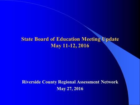State Board of Education Meeting Update May 11-12, 2016 Riverside County Regional Assessment Network May 27, 2016.