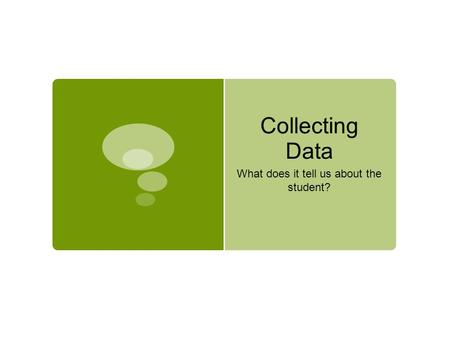 Collecting Data What does it tell us about the student?