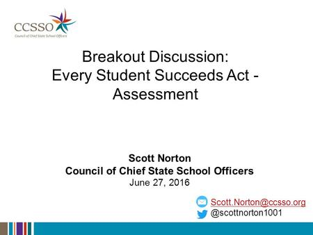 Breakout Discussion: Every Student Succeeds Act - Scott Norton Council of Chief State School Officers.