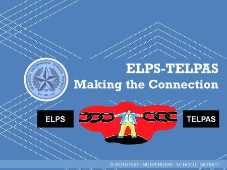 ELPS-TELPAS Making the Connection HOUSTON INDEPENDENT SCHOOL DISTRICT.
