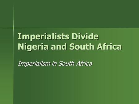 Imperialists Divide Nigeria and South Africa Imperialism in South Africa.