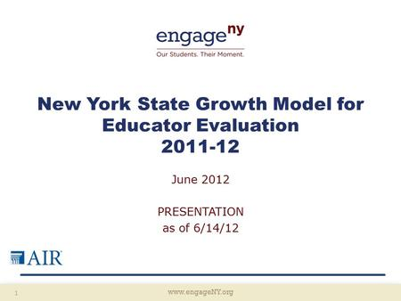 Www.engageNY.org 1 New York State Growth Model for Educator Evaluation 2011-12 June 2012 PRESENTATION as of 6/14/12.