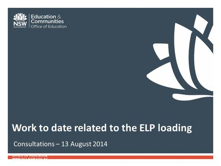 OFFICE OF EDUCATION WWW.DET.NSW.EDU.AU Consultations – 13 August 2014 Work to date related to the ELP loading.