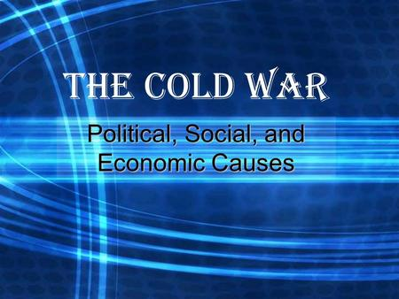 The Cold War Political, Social, and Economic Causes.