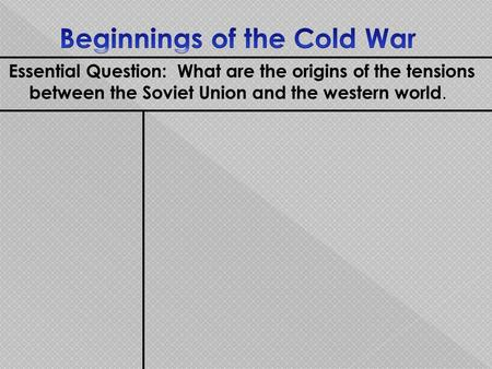 Essential Question: What are the origins of the tensions between the Soviet Union and the western world.