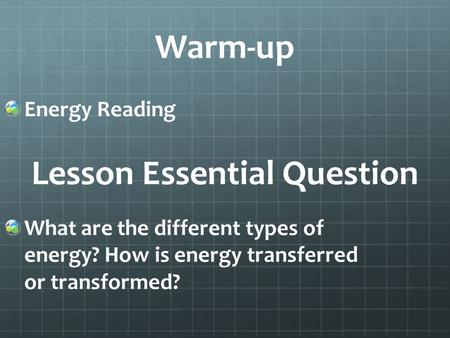 Warm-up Energy Reading What are the different types of energy? How is energy transferred or transformed? Lesson Essential Question.
