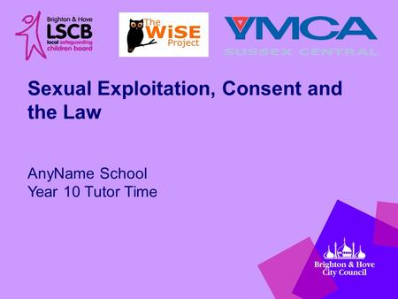 Sexual Exploitation, Consent and the Law AnyName School Year 10 Tutor Time.