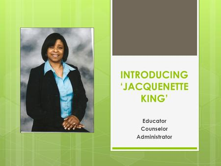 INTRODUCING 'JACQUENETTE KING' Educator Counselor Administrator.