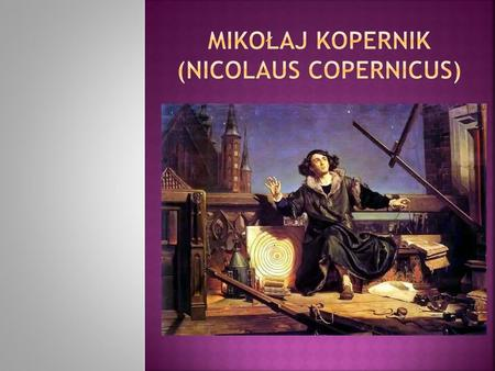 Nicolaus Copernicus was a famous Polish astronomer. He was born in 1473 in Toruń. He studied first in Cracow, then in Bologna, Padua and Ferrara in Italy.
