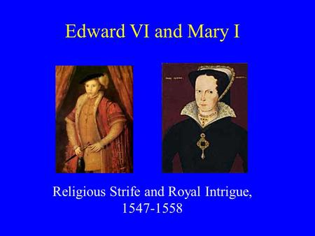 Edward VI and Mary I Religious Strife and Royal Intrigue, 1547-1558.