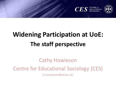 Widening Participation at UoE: The staff perspective Cathy Howieson Centre for Educational Sociology (CES)