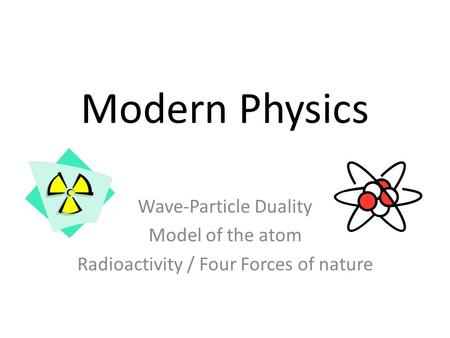 Modern Physics Wave-Particle Duality Model of the atom Radioactivity / Four Forces of nature.