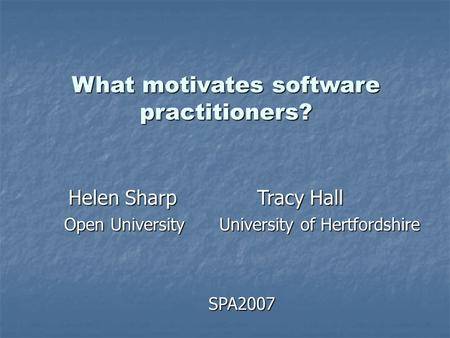What motivates software practitioners? Helen Sharp Tracy Hall Helen Sharp Tracy Hall Open University University of Hertfordshire SPA2007.