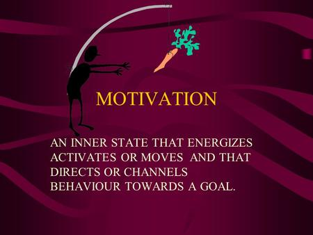MOTIVATION AN INNER STATE THAT ENERGIZES ACTIVATES OR MOVES AND THAT DIRECTS OR CHANNELS BEHAVIOUR TOWARDS A GOAL.