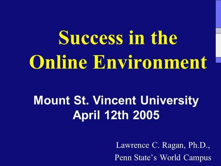 Success in the Online Environment Lawrence C. Ragan, Ph.D., Penn State's World Campus Mount St. Vincent University April 12th 2005.