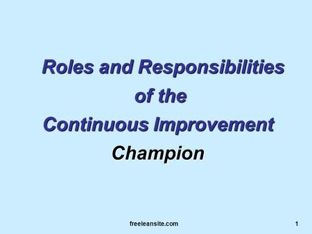 Freeleansite.com 1 Roles and Responsibilities Roles and Responsibilities of the of the Continuous Improvement Champion.
