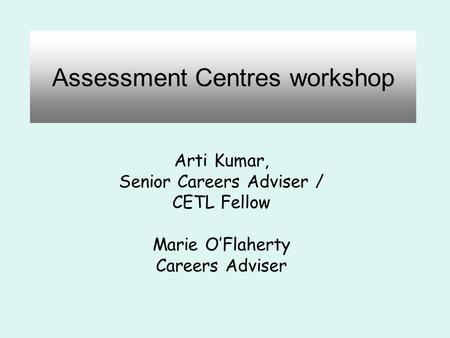Assessment Centres workshop Arti Kumar, Senior Careers Adviser / CETL Fellow Marie O'Flaherty Careers Adviser.