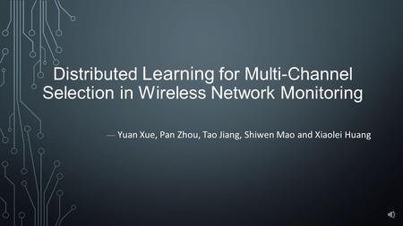 Distributed Learning for Multi-Channel Selection in Wireless Network Monitoring — Yuan Xue, Pan Zhou, Tao Jiang, Shiwen Mao and Xiaolei Huang.