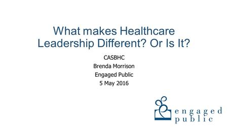 What makes Healthcare Leadership Different? Or Is It? CASBHC Brenda Morrison Engaged Public 5 May 2016.