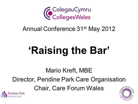 Annual Conference 31 st May 2012 'Raising the Bar' Mario Kreft, MBE Director, Pendine Park Care Organisation Chair, Care Forum Wales.