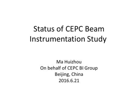 Status of CEPC Beam Instrumentation Study Ma Huizhou On behalf of CEPC BI Group Beijing, China 2016.6.21.