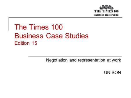 The Times 100 Business Case Studies Edition 15 Negotiation and representation at work UNISON.