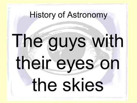 History of Astronomy The guys with their eyes on the skies.