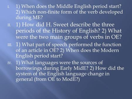 I. 1) When does the Middle English period start? 2) Which non-finite form of the verb developed during ME? II. 1) How did H. Sweet describe the three periods.