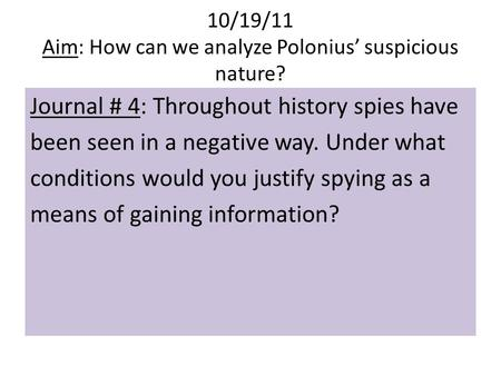 10/19/11 Aim: How can we analyze Polonius' suspicious nature? Journal # 4: Throughout history spies have been seen in a negative way. Under what conditions.