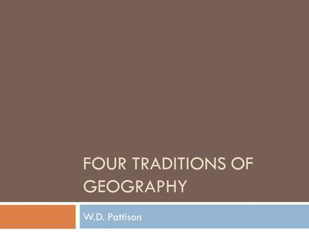 FOUR TRADITIONS OF GEOGRAPHY W.D. Pattison.  In 1964, W.D. Pattison, a professor at the University of Chicago, wanted to counter the idea that geography.