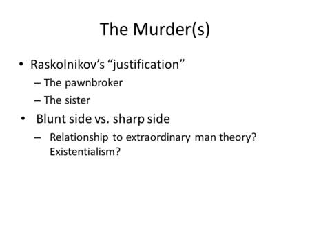 "The Murder(s) Raskolnikov's ""justification"" – The pawnbroker – The sister Blunt side vs. sharp side – Relationship to extraordinary man theory? Existentialism?"