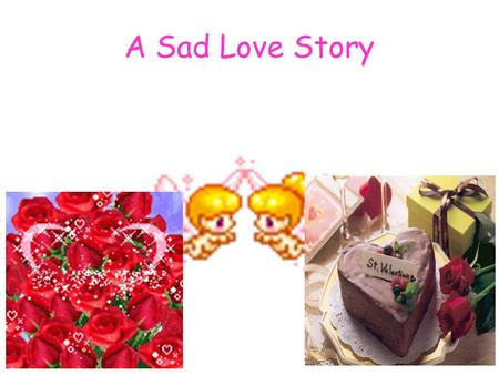 A Sad Love Story. 1.When is Valentine's Day? Do you know its origin? 2. What do people do on Valentine's Day? 3. Do you think only lovers send gifts to.