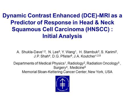 Dynamic Contrast Enhanced (DCE)-MRI as a Predictor of Response in Head & Neck Squamous Cell Carcinoma (HNSCC) : Initial Analysis A.Shukla-Dave 1,2, N.