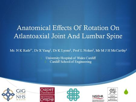 Anatomical Effects Of Rotation On Atlantoaxial Joint And Lumbar Spine Mr. N K Rath 1*, Dr X Yang 2, Dr K Lyons 1, Prof L Nokes 2, Mr M J H McCarthy 1.