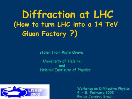 Diffraction at LHC (How to turn LHC into a 14 TeV Gluon Factory ?) stolen from Risto Orava University of Helsinki and Helsinki Institute of Physics Workshop.