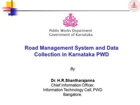 Road Management System and Data Collection in Karnataka PWD Public Works Department Government of Karnataka By Dr. H.R.Shantharajanna Chief Information.