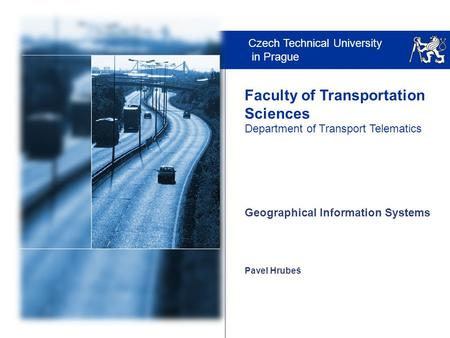 Czech Technical University in Prague Faculty of Transportation Sciences Department of Transport Telematics Pavel Hrubeš Geographical Information Systems.