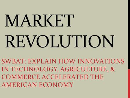 MARKET REVOLUTION SWBAT: EXPLAIN HOW INNOVATIONS IN TECHNOLOGY, AGRICULTURE, & COMMERCE ACCELERATED THE AMERICAN ECONOMY.
