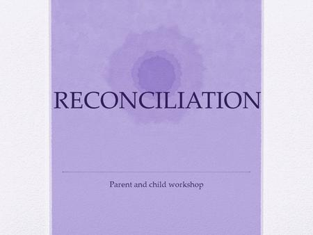 RECONCILIATION Parent and child workshop. Aims of this session Understand what a Sacrament is Understand what it means to be reconciled Understand the.