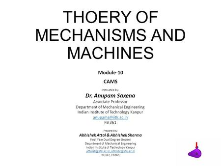 THOERY OF MECHANISMS AND MACHINES Module-10 CAMS Instructed by: Dr. Anupam Saxena Associate Professor Department of Mechanical Engineering Indian Institute.