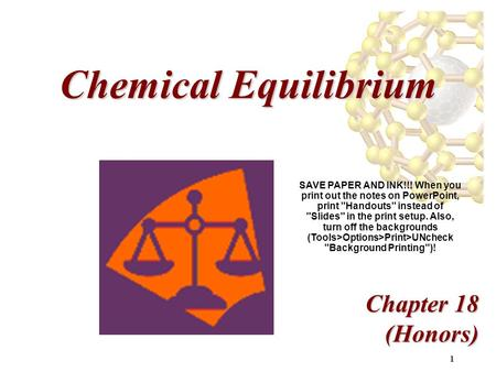 1 Chemical Equilibrium Chapter 18 (Honors) SAVE PAPER AND INK!!! When you print out the notes on PowerPoint, print Handouts instead of Slides in the.