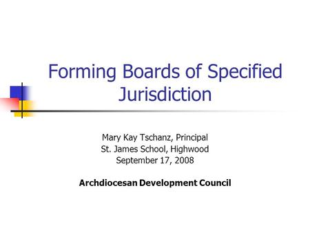 Forming Boards of Specified Jurisdiction Mary Kay Tschanz, Principal St. James School, Highwood September 17, 2008 Archdiocesan Development Council.
