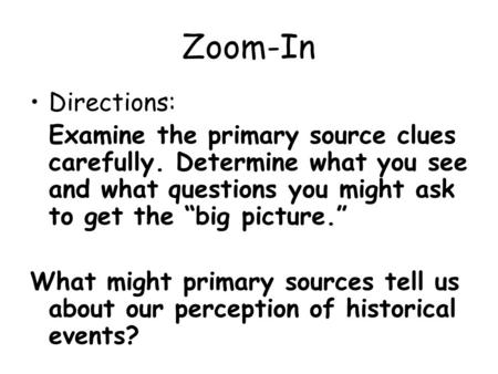 "Zoom-In Directions: Examine the primary source clues carefully. Determine what you see and what questions you might ask to get the ""big picture."" What."