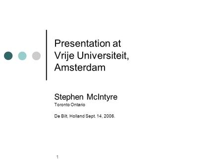 1 Presentation at Vrije Universiteit, Amsterdam Stephen McIntyre Toronto Ontario De Bilt, Holland Sept. 14, 2006.