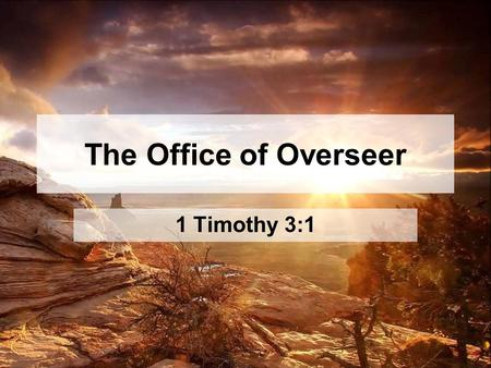 "The Office of Overseer 1 Timothy 3:1. ""Wage the good warfare!"" –In the world, primarily through Prayer –In the church, primarily through Authority What."